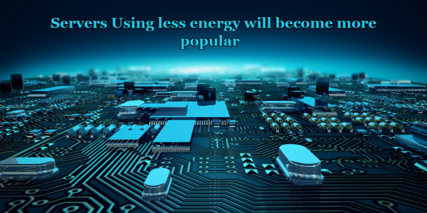 Servers That Use Less Energy Will Become More Popular